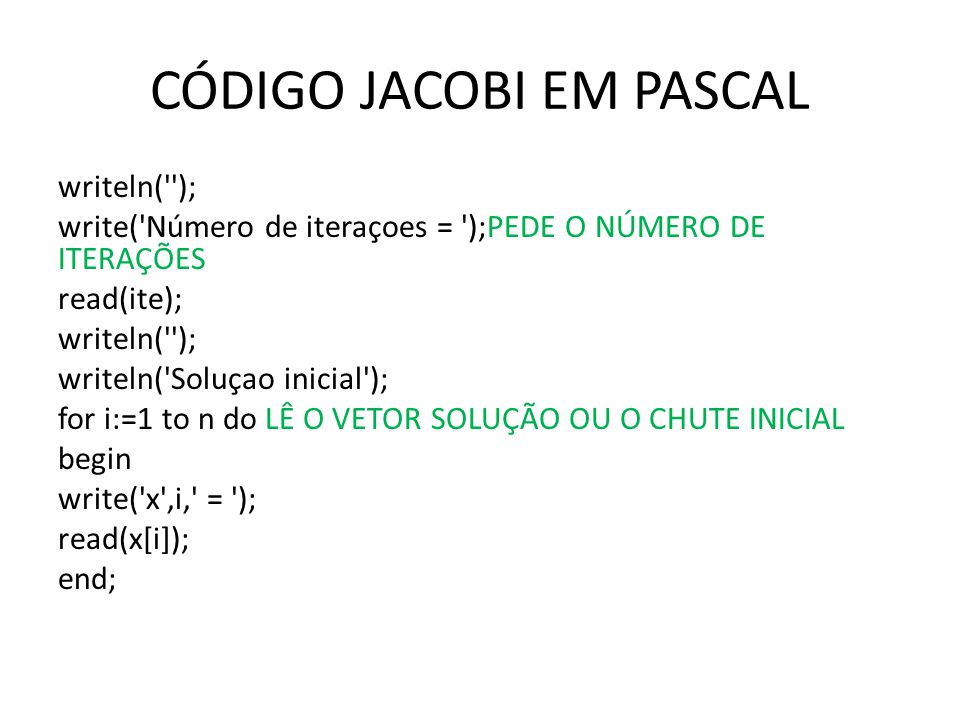 CÓDIGO JACOBI EM PASCAL writeln( ); write( Número de iteraçoes = );PEDE O NÚMERO DE ITERAÇÕES read(ite); writeln( ); writeln( Soluçao inicial ); for i:=1 to n do LÊ O VETOR SOLUÇÃO OU O CHUTE INICIAL begin write( x ,i, = ); read(x[i]); end;