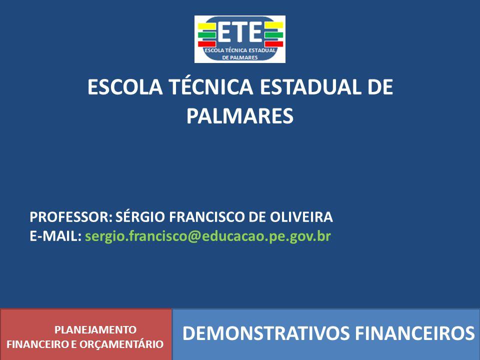 ESCOLA TÉCNICA ESTADUAL DE PALMARES DEMONSTRATIVOS FINANCEIROS PLANEJAMENTO FINANCEIRO E ORÇAMENTÁRIO PROFESSOR: SÉRGIO FRANCISCO DE OLIVEIRA E-MAIL: