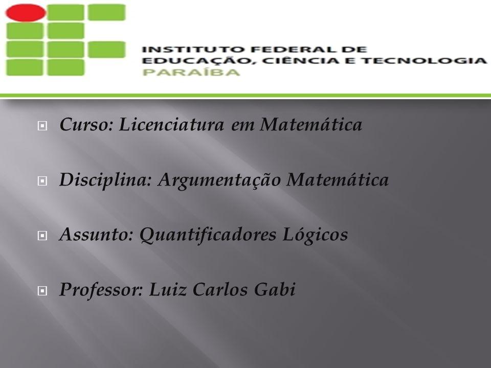 Curso: Licenciatura em Matemática Disciplina: Argumentação Matemática Assunto: Quantificadores Lógicos Professor: Luiz Carlos Gabi