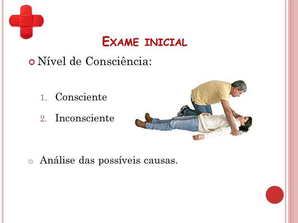 E XAME INICIAL Nível de Consciência: 1. Consciente 2. Inconsciente o Análise das possíveis causas.