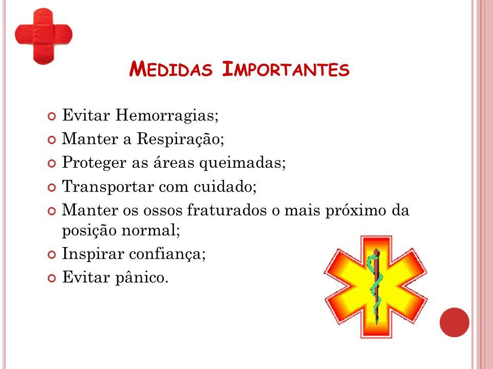 M EDIDAS I MPORTANTES Evitar Hemorragias; Manter a Respiração; Proteger as áreas queimadas; Transportar com cuidado; Manter os ossos fraturados o mais