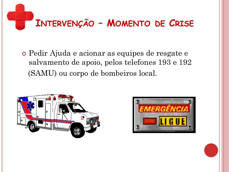 I NTERVENÇÃO – M OMENTO DE C RISE Pedir Ajuda e acionar as equipes de resgate e salvamento de apoio, pelos telefones 193 e 192 (SAMU) ou corpo de bomb