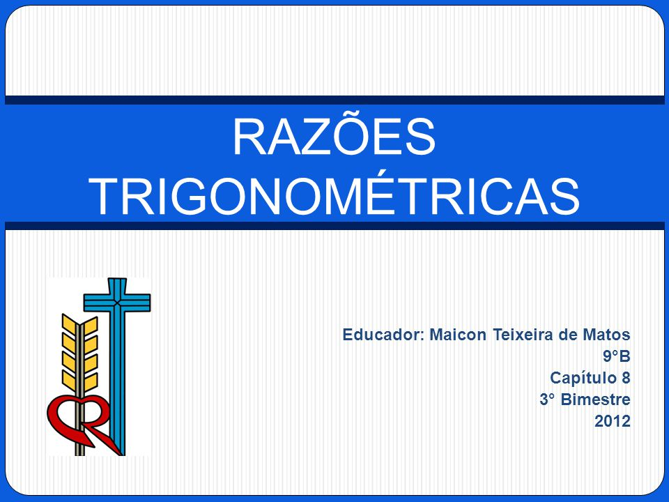 Educador: Maicon Teixeira de Matos 9°B Capítulo 8 3° Bimestre 2012 RAZÕES TRIGONOMÉTRICAS