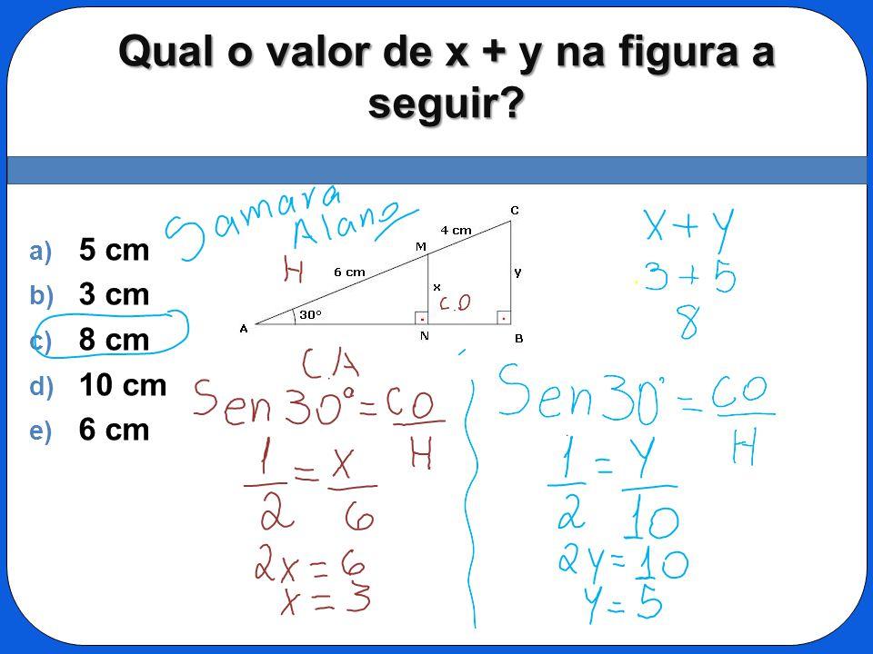 Qual o valor de x + y na figura a seguir? a) 5 cm b) 3 cm c) 8 cm d) 10 cm e) 6 cm
