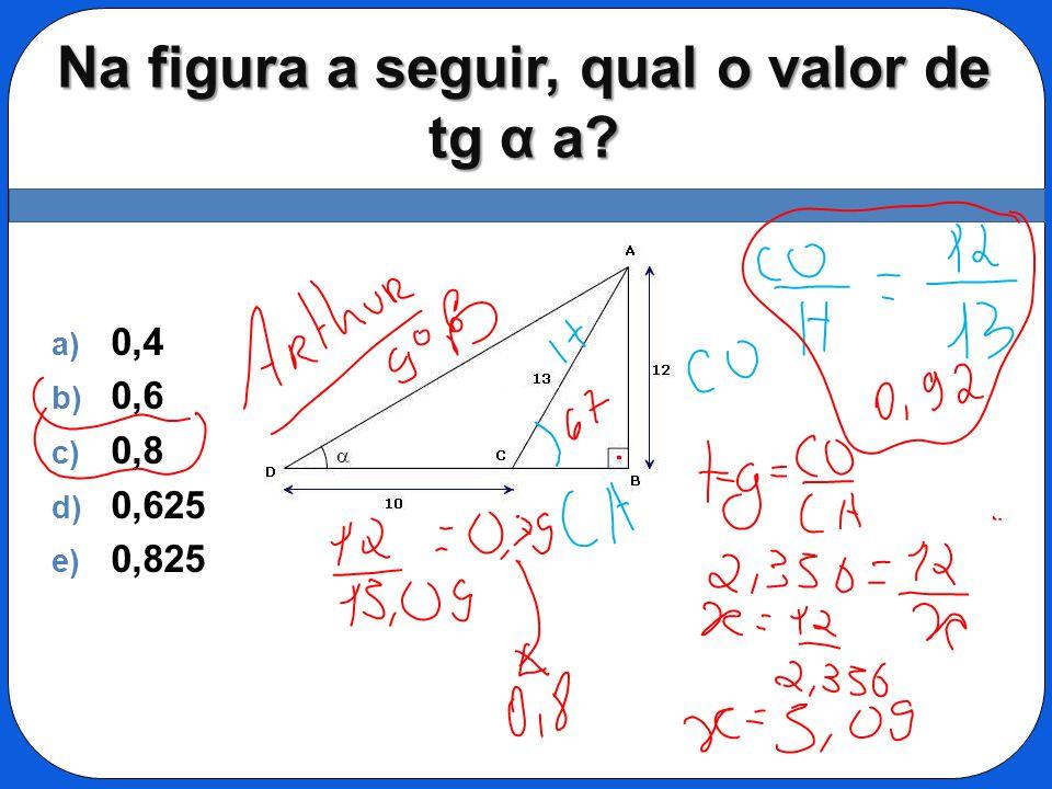 Na figura a seguir, qual o valor de tg α a? a) 0,4 b) 0,6 c) 0,8 d) 0,625 e) 0,825