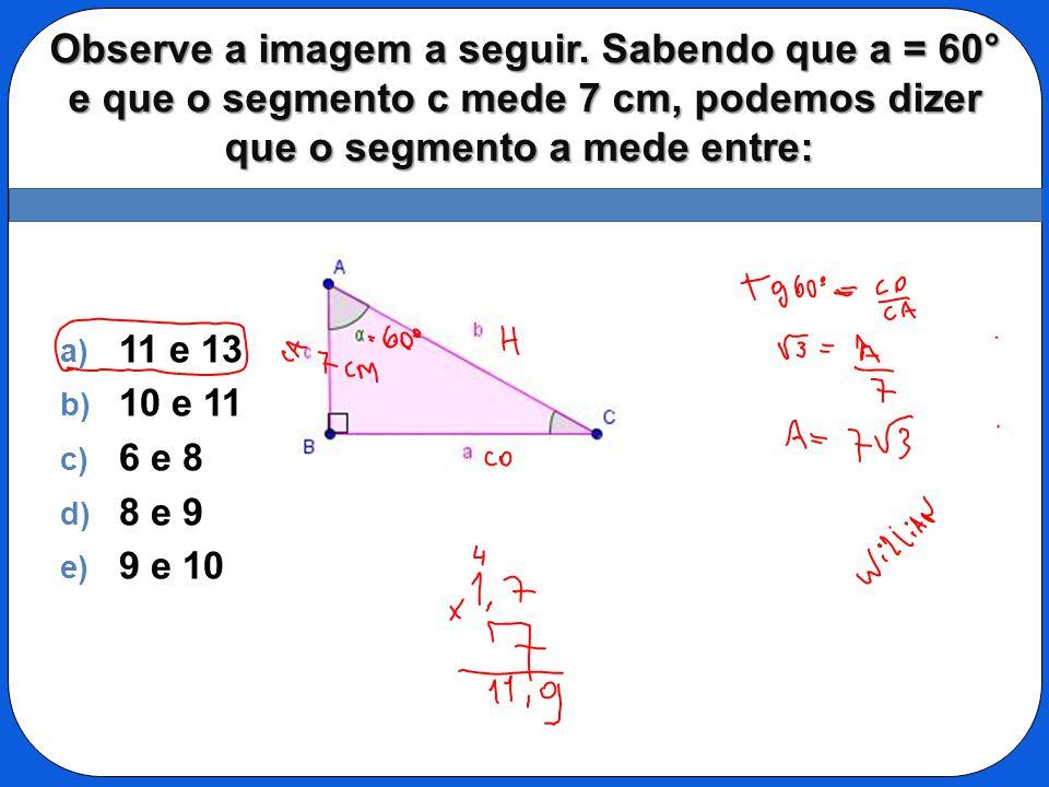 Observe a imagem a seguir. Sabendo que a = 60° e que o segmento c mede 7 cm, podemos dizer que o segmento a mede entre: Observe a imagem a seguir. Sab