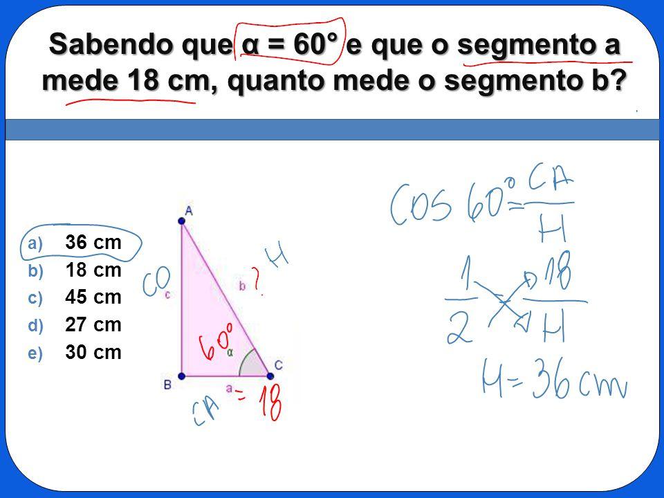 Sabendo que α = 60° e que o segmento a mede 18 cm, quanto mede o segmento b? a) 36 cm b) 18 cm c) 45 cm d) 27 cm e) 30 cm