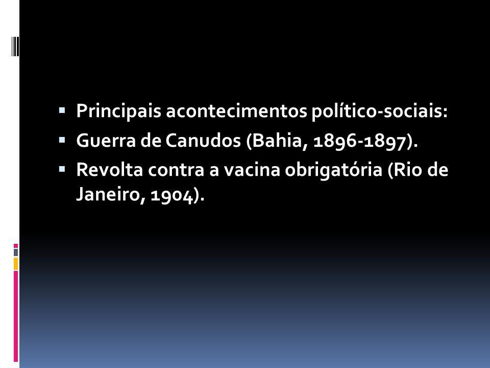 Principais acontecimentos político-sociais: Guerra de Canudos (Bahia, 1896-1897). Revolta contra a vacina obrigatória (Rio de Janeiro, 1904).