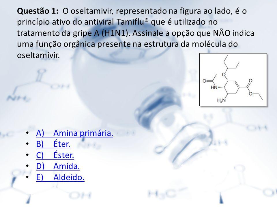 Questão 1: O oseltamivir, representado na figura ao lado, é o princípio ativo do antiviral Tamiflu® que é utilizado no tratamento da gripe A (H1N1).