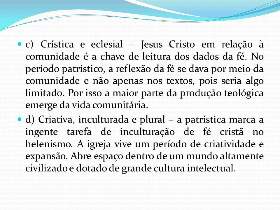 c) Crística e eclesial – Jesus Cristo em relação à comunidade é a chave de leitura dos dados da fé. No período patrístico, a reflexão da fé se dava po