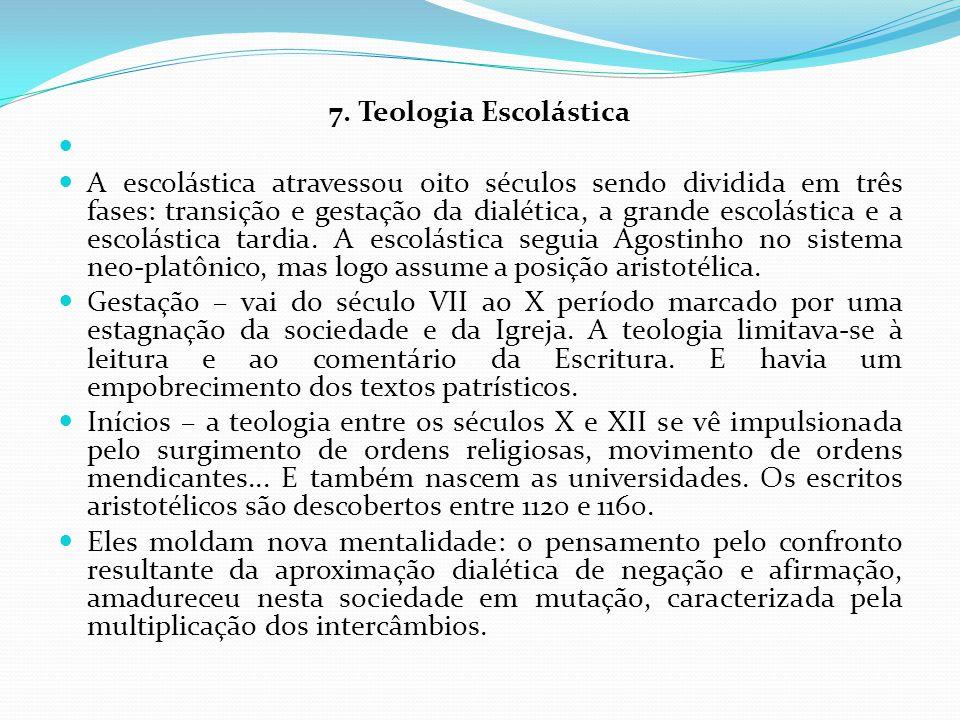 7. Teologia Escolástica A escolástica atravessou oito séculos sendo dividida em três fases: transição e gestação da dialética, a grande escolástica e