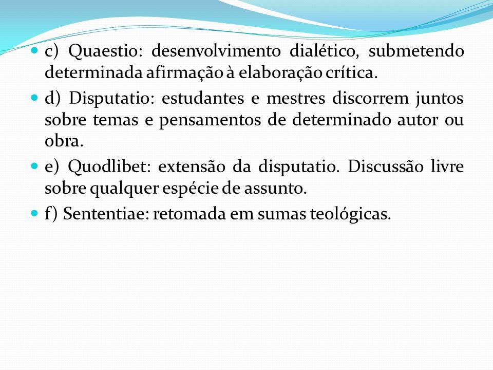 c) Quaestio: desenvolvimento dialético, submetendo determinada afirmação à elaboração crítica. d) Disputatio: estudantes e mestres discorrem juntos so