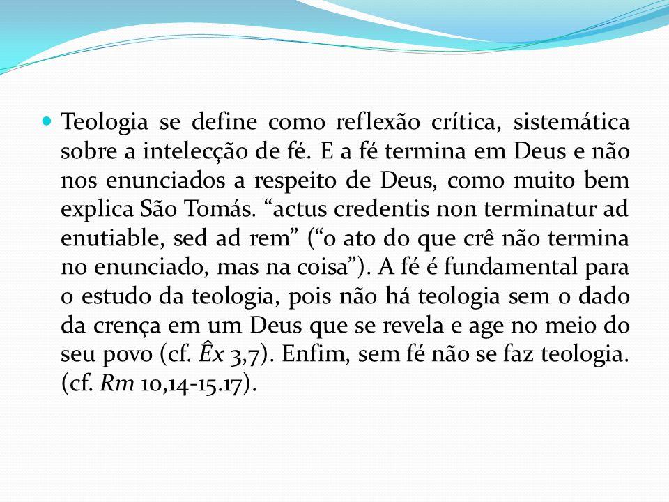 Teologia se define como reflexão crítica, sistemática sobre a intelecção de fé. E a fé termina em Deus e não nos enunciados a respeito de Deus, como m