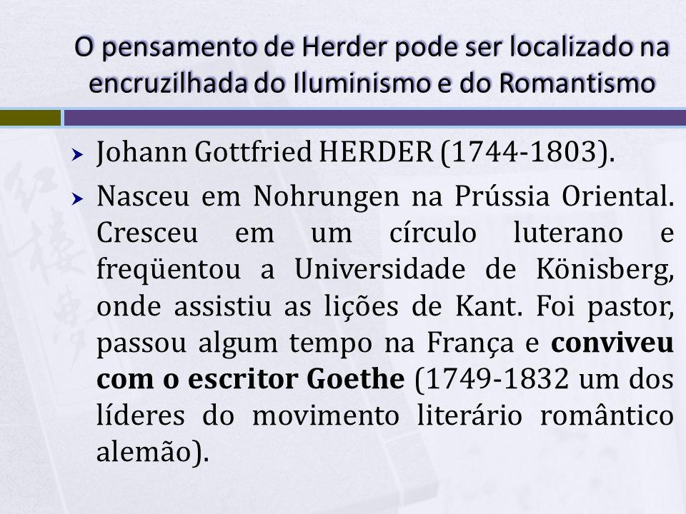 O pensamento de Herder pode ser localizado na encruzilhada do Iluminismo e do Romantismo Johann Gottfried HERDER (1744-1803). Nasceu em Nohrungen na P