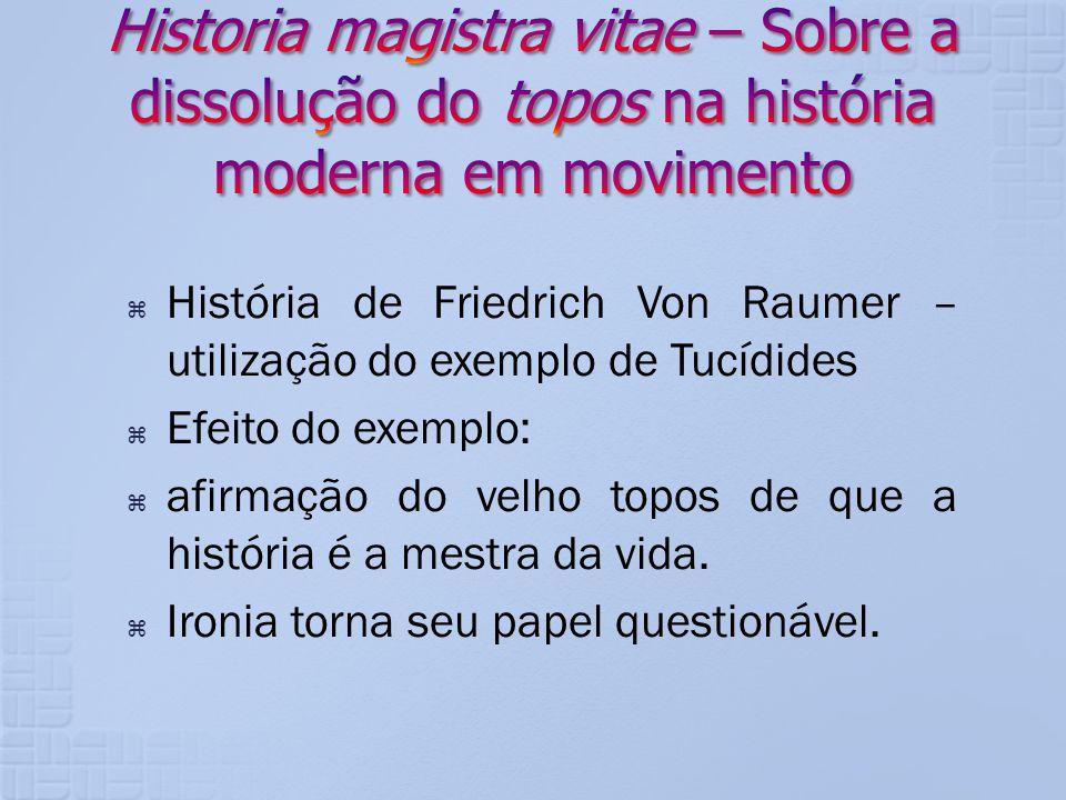 História de Friedrich Von Raumer – utilização do exemplo de Tucídides Efeito do exemplo: afirmação do velho topos de que a história é a mestra da vida