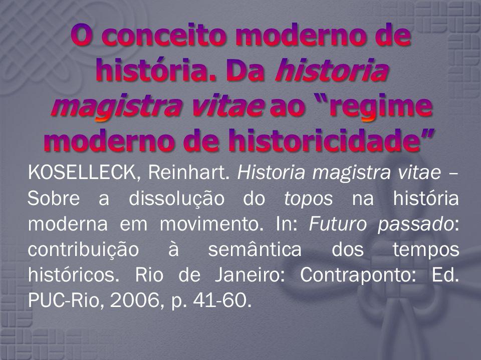KOSELLECK, Reinhart. Historia magistra vitae – Sobre a dissolução do topos na história moderna em movimento. In: Futuro passado: contribuição à semânt
