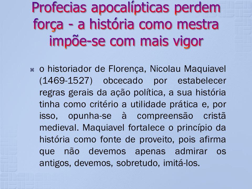 o historiador de Florença, Nicolau Maquiavel (1469-1527) obcecado por estabelecer regras gerais da ação política, a sua história tinha como critério a
