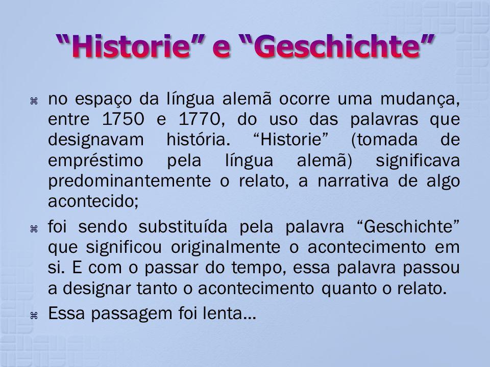 no espaço da língua alemã ocorre uma mudança, entre 1750 e 1770, do uso das palavras que designavam história. Historie (tomada de empréstimo pela líng