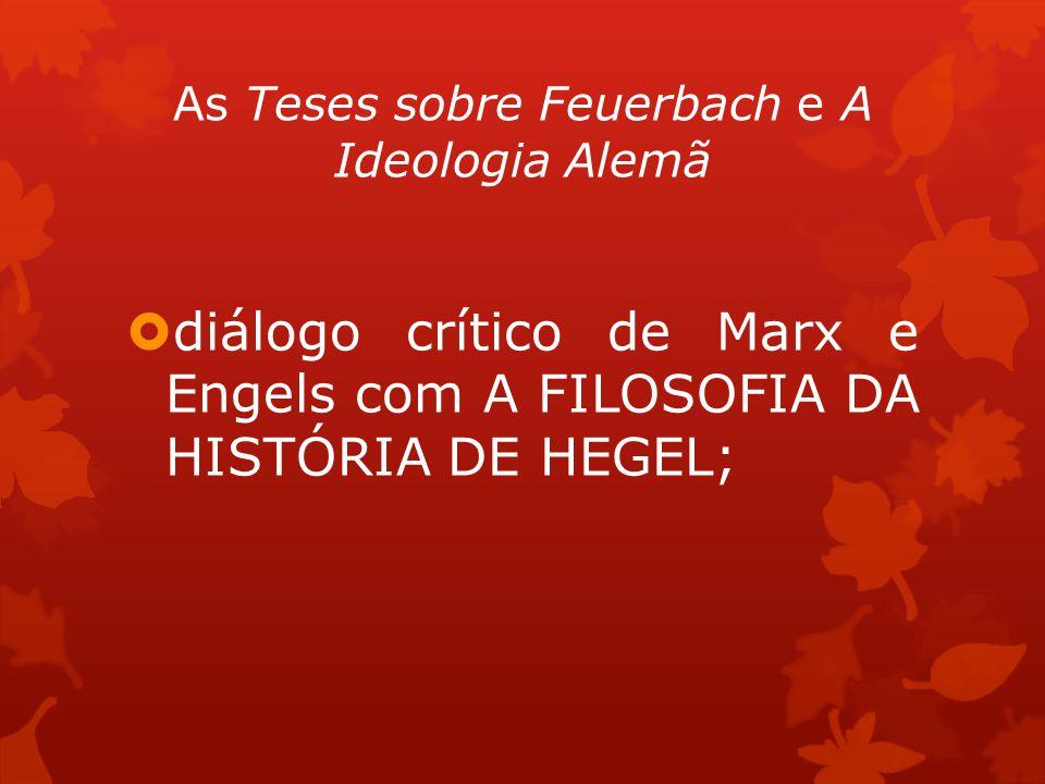 As Teses sobre Feuerbach e A Ideologia Alemã diálogo crítico de Marx e Engels com A FILOSOFIA DA HISTÓRIA DE HEGEL;