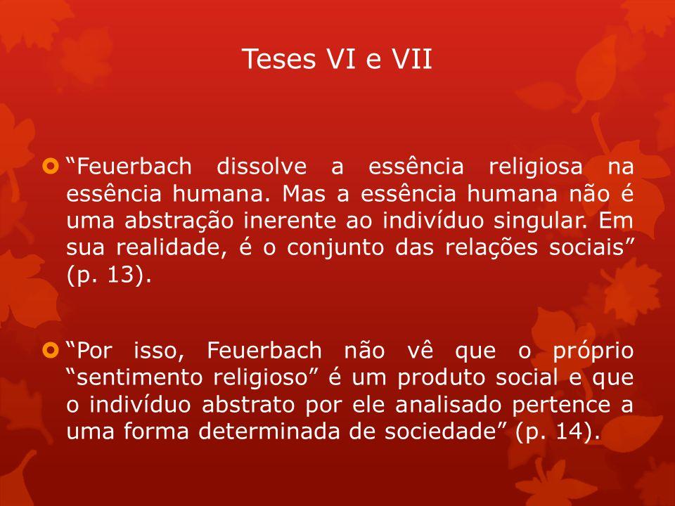 Teses VI e VII Feuerbach dissolve a essência religiosa na essência humana. Mas a essência humana não é uma abstração inerente ao indivíduo singular. E
