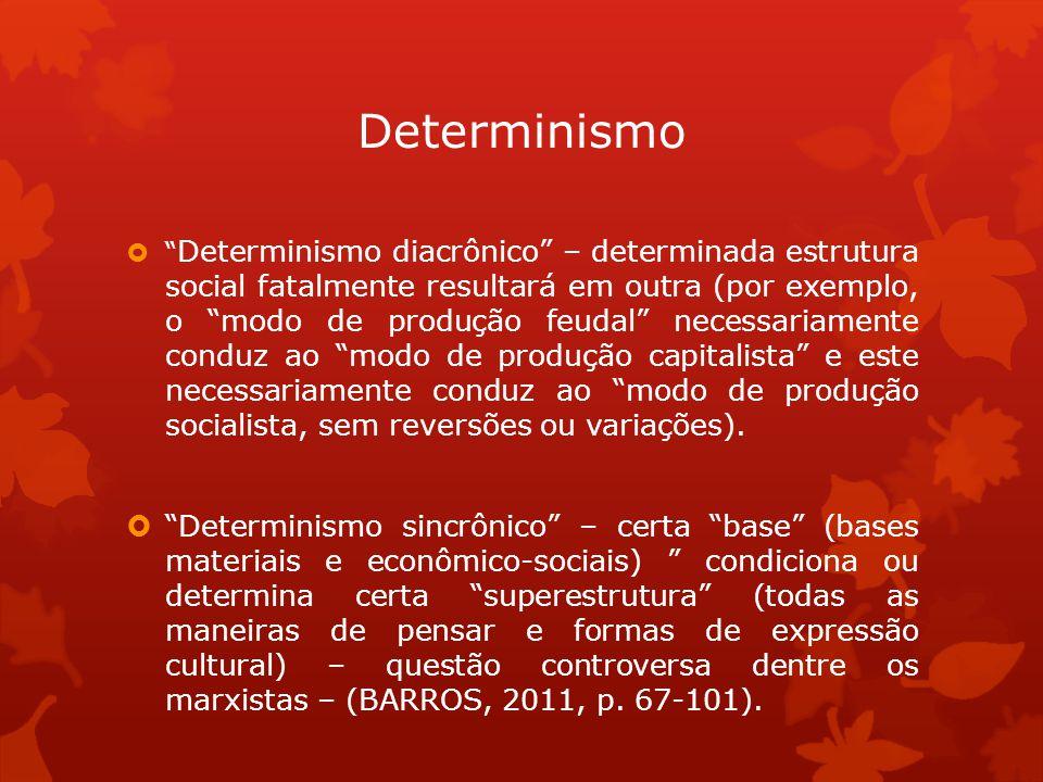 Determinismo diacrônico – determinada estrutura social fatalmente resultará em outra (por exemplo, o modo de produção feudal necessariamente conduz ao modo de produção capitalista e este necessariamente conduz ao modo de produção socialista, sem reversões ou variações).