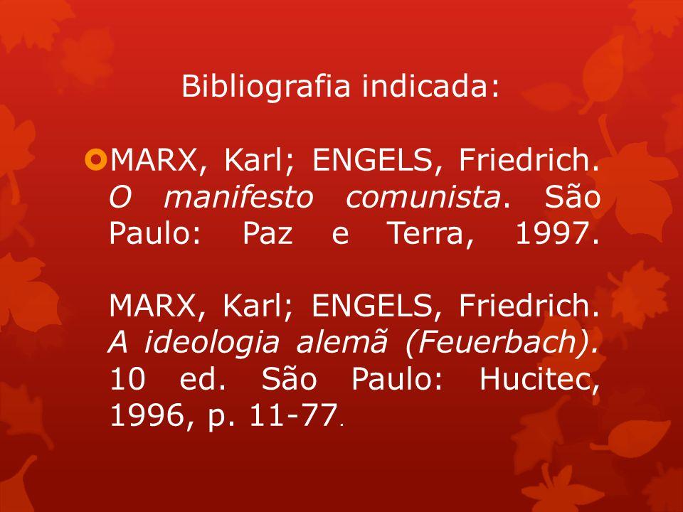 Bibliografia indicada: MARX, Karl; ENGELS, Friedrich. O manifesto comunista. São Paulo: Paz e Terra, 1997. MARX, Karl; ENGELS, Friedrich. A ideologia