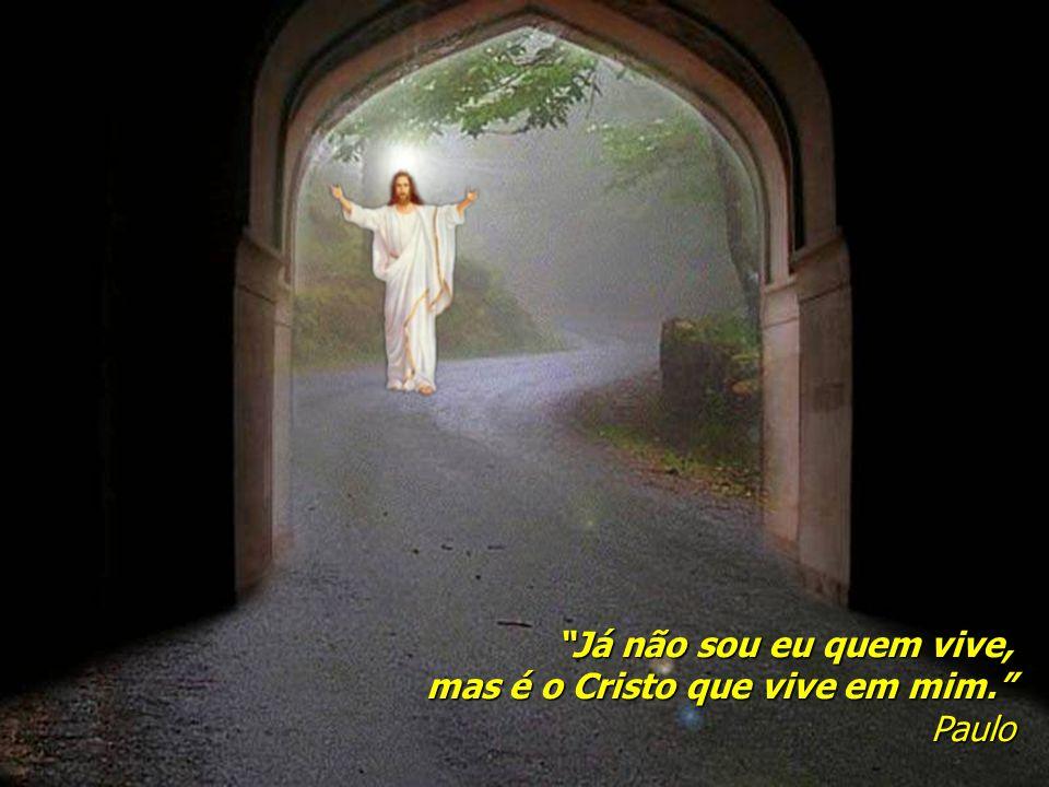 Já não sou eu quem vive, mas é o Cristo que vive em mim. Paulo