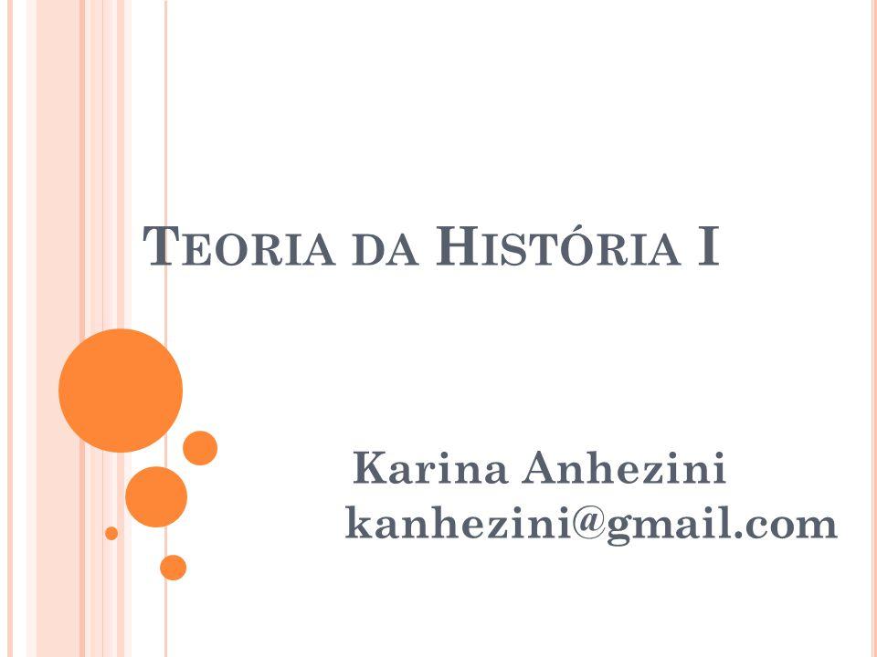 T EORIA DA H ISTÓRIA I Karina Anhezini kanhezini@gmail.com