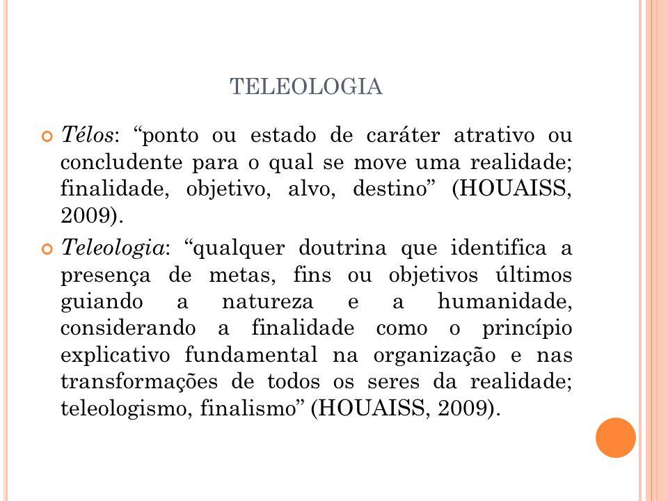 TELEOLOGIA Télos : ponto ou estado de caráter atrativo ou concludente para o qual se move uma realidade; finalidade, objetivo, alvo, destino (HOUAISS, 2009).