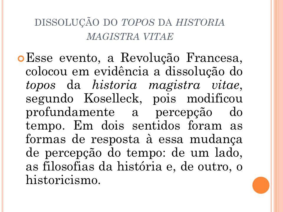 DISSOLUÇÃO DO TOPOS DA HISTORIA MAGISTRA VITAE Esse evento, a Revolução Francesa, colocou em evidência a dissolução do topos da historia magistra vitae, segundo Koselleck, pois modificou profundamente a percepção do tempo.