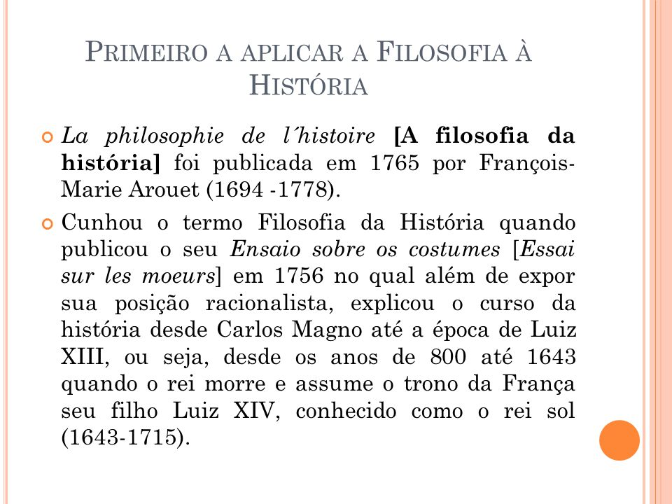 P RIMEIRO A APLICAR A F ILOSOFIA À H ISTÓRIA La philosophie de l´histoire [A filosofia da história] foi publicada em 1765 por François- Marie Arouet (1694 -1778).