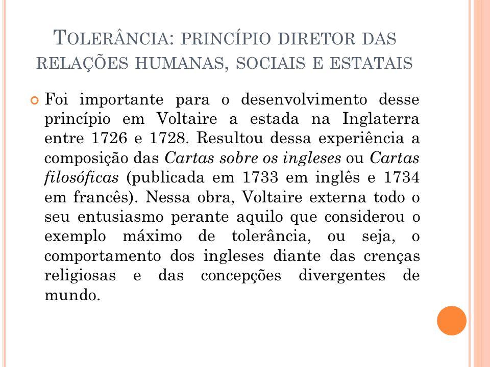 T OLERÂNCIA : PRINCÍPIO DIRETOR DAS RELAÇÕES HUMANAS, SOCIAIS E ESTATAIS Foi importante para o desenvolvimento desse princípio em Voltaire a estada na Inglaterra entre 1726 e 1728.