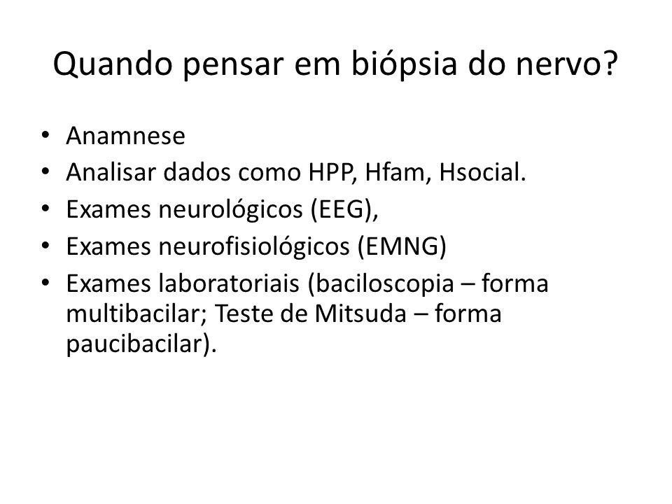 Quando pensar em biópsia do nervo? Anamnese Analisar dados como HPP, Hfam, Hsocial. Exames neurológicos (EEG), Exames neurofisiológicos (EMNG) Exames