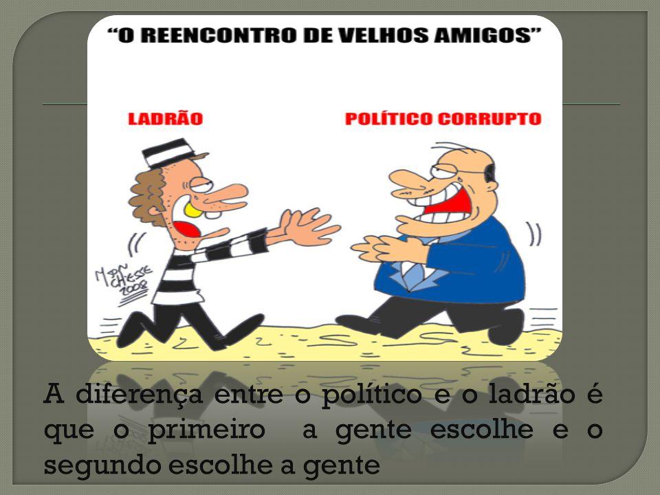 A diferença entre o político e o ladrão é que o primeiro a gente escolhe e o segundo escolhe a gente