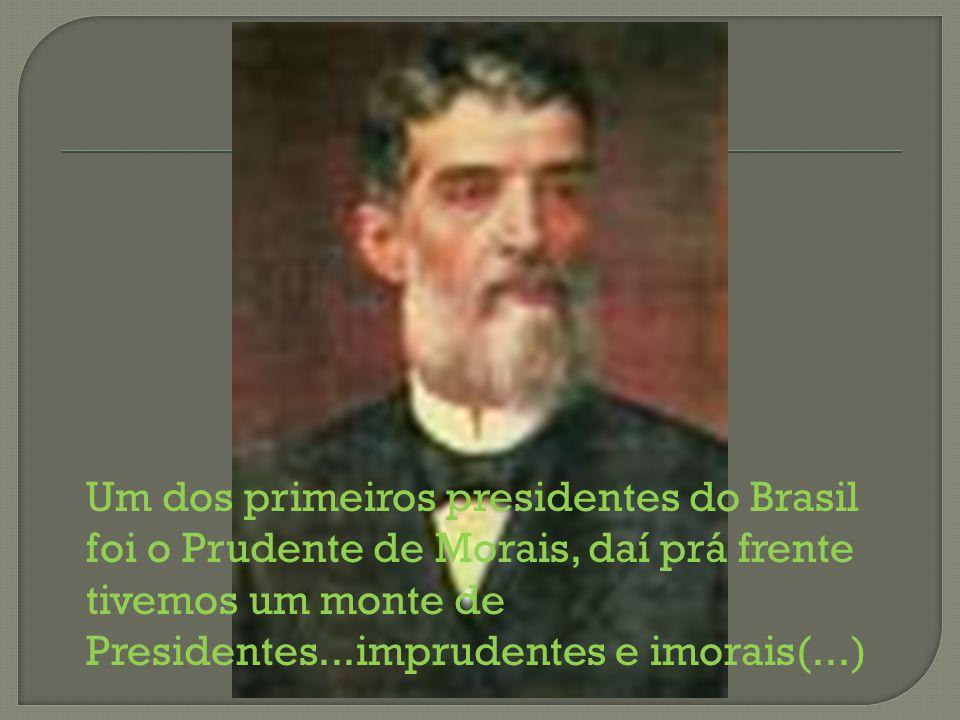 Um dos primeiros presidentes do Brasil foi o Prudente de Morais, daí prá frente tivemos um monte de Presidentes...imprudentes e imorais(...)