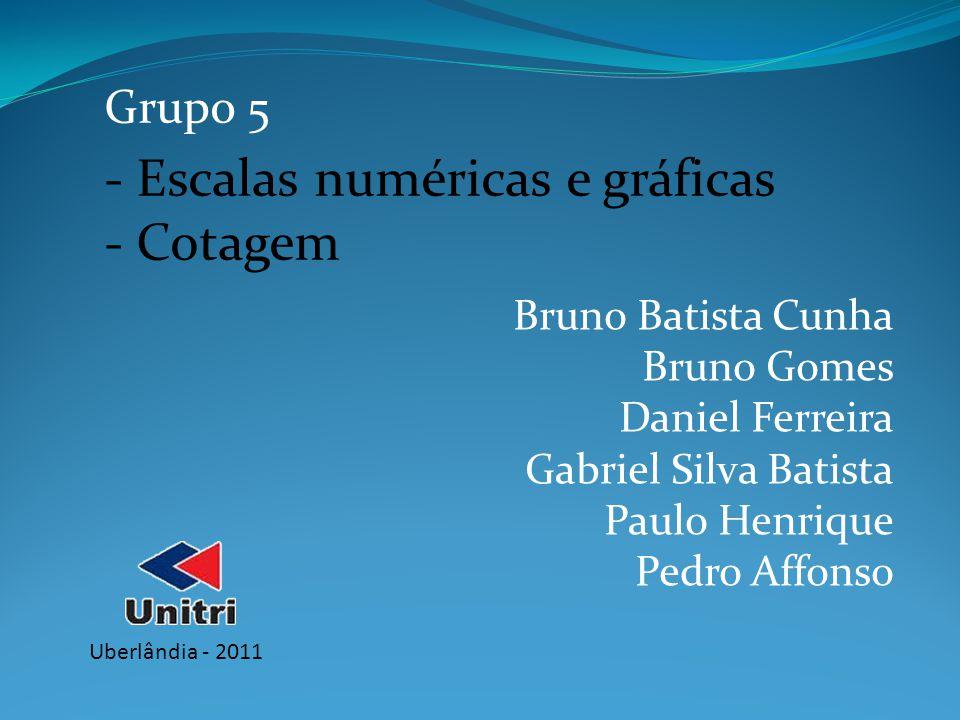 Grupo 5 Bruno Batista Cunha Bruno Gomes Daniel Ferreira Gabriel Silva Batista Paulo Henrique Pedro Affonso - Escalas numéricas e gráficas - Cotagem Ub