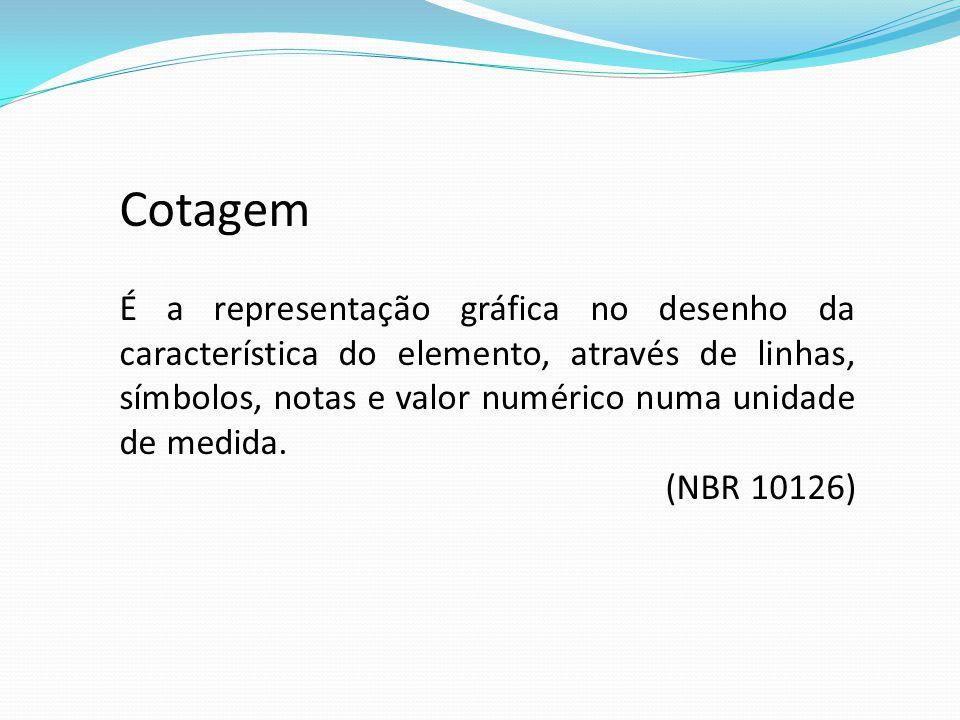 Cotagem É a representação gráfica no desenho da característica do elemento, através de linhas, símbolos, notas e valor numérico numa unidade de medida