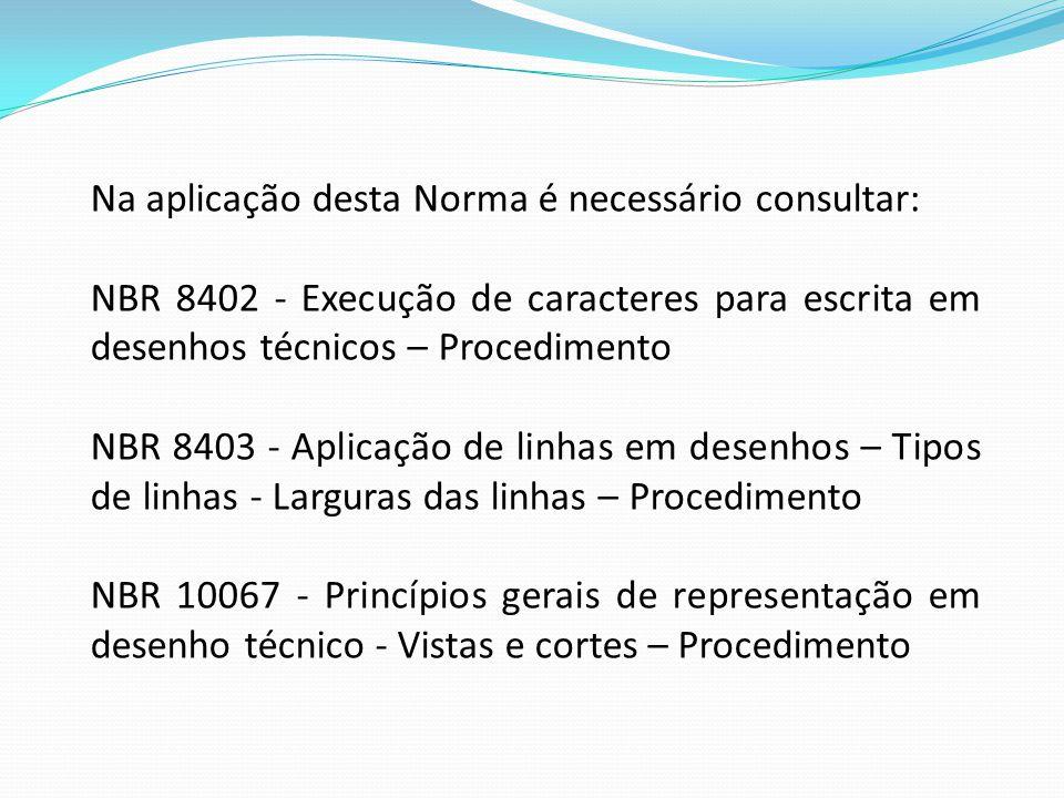 Na aplicação desta Norma é necessário consultar: NBR 8402 - Execução de caracteres para escrita em desenhos técnicos – Procedimento NBR 8403 - Aplicaç