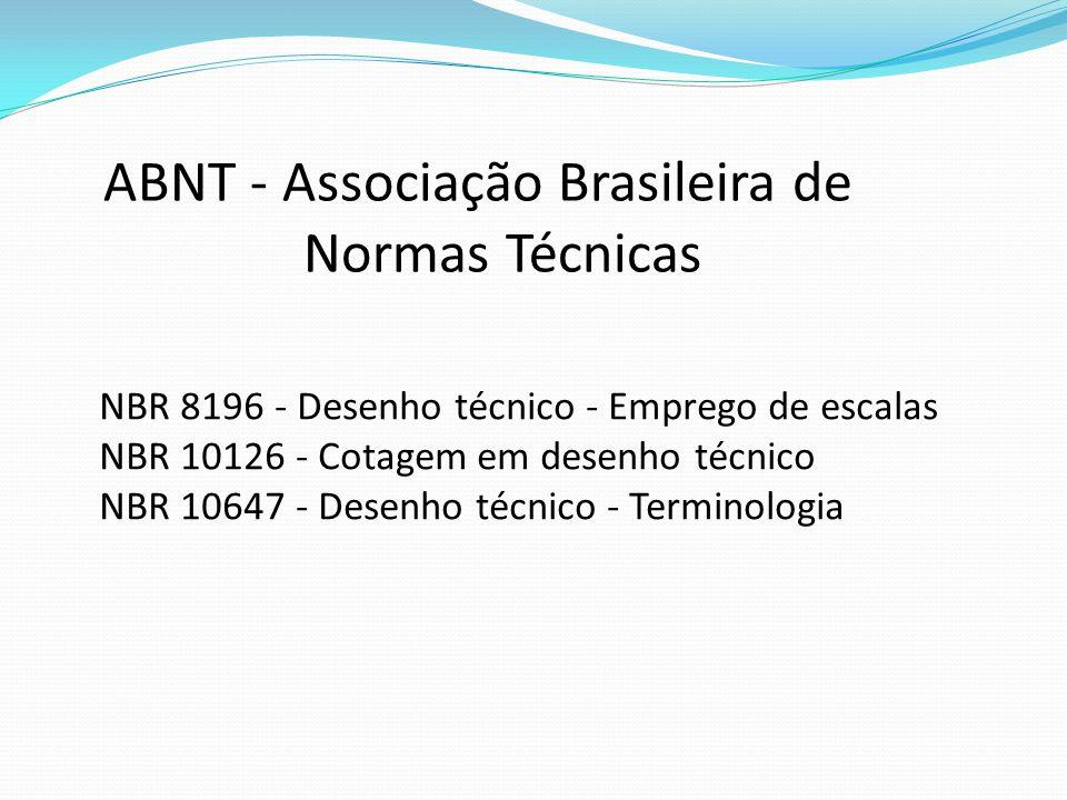 ABNT - Associação Brasileira de Normas Técnicas NBR 8196 - Desenho técnico - Emprego de escalas NBR 10126 - Cotagem em desenho técnico NBR 10647 - Des