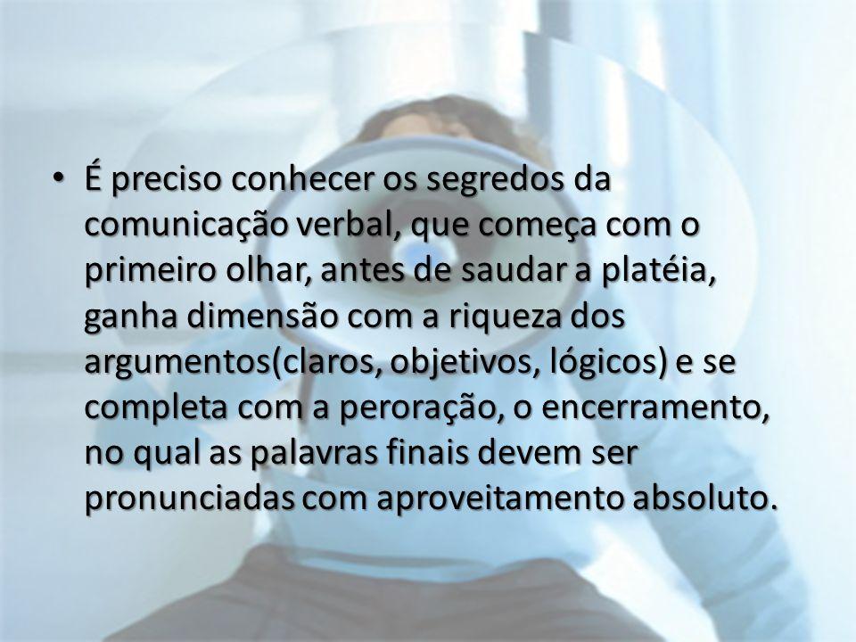 É preciso conhecer os segredos da comunicação verbal, que começa com o primeiro olhar, antes de saudar a platéia, ganha dimensão com a riqueza dos arg
