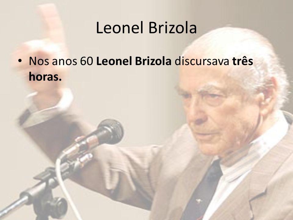 Leonel Brizola Nos anos 60 Leonel Brizola discursava três horas.