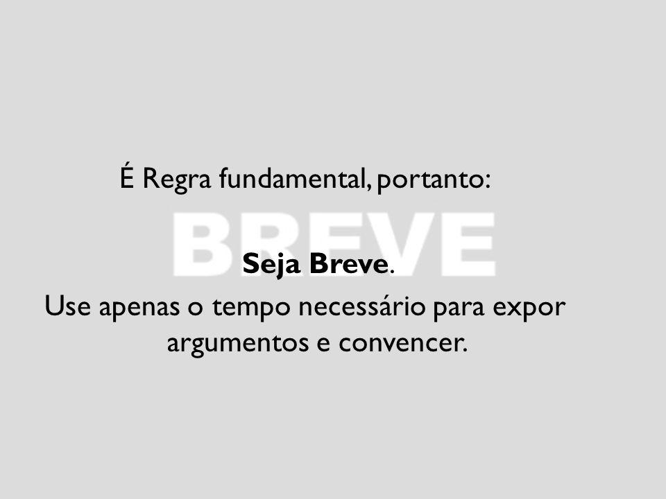 É Regra fundamental, portanto: Seja Breve. Use apenas o tempo necessário para expor argumentos e convencer.