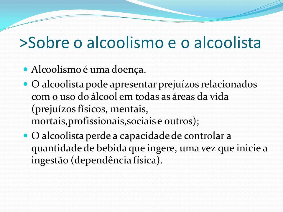 >Sobre o alcoolismo e o alcoolista Alcoolismo é uma doença. O alcoolista pode apresentar prejuízos relacionados com o uso do álcool em todas as áreas