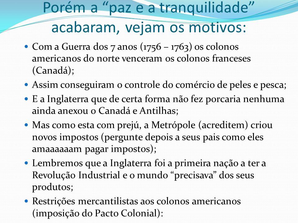 Porém a paz e a tranquilidade acabaram, vejam os motivos: Com a Guerra dos 7 anos (1756 – 1763) os colonos americanos do norte venceram os colonos fra