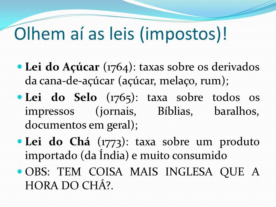 Olhem aí as leis (impostos)! Lei do Açúcar (1764): taxas sobre os derivados da cana-de-açúcar (açúcar, melaço, rum); Lei do Selo (1765): taxa sobre to