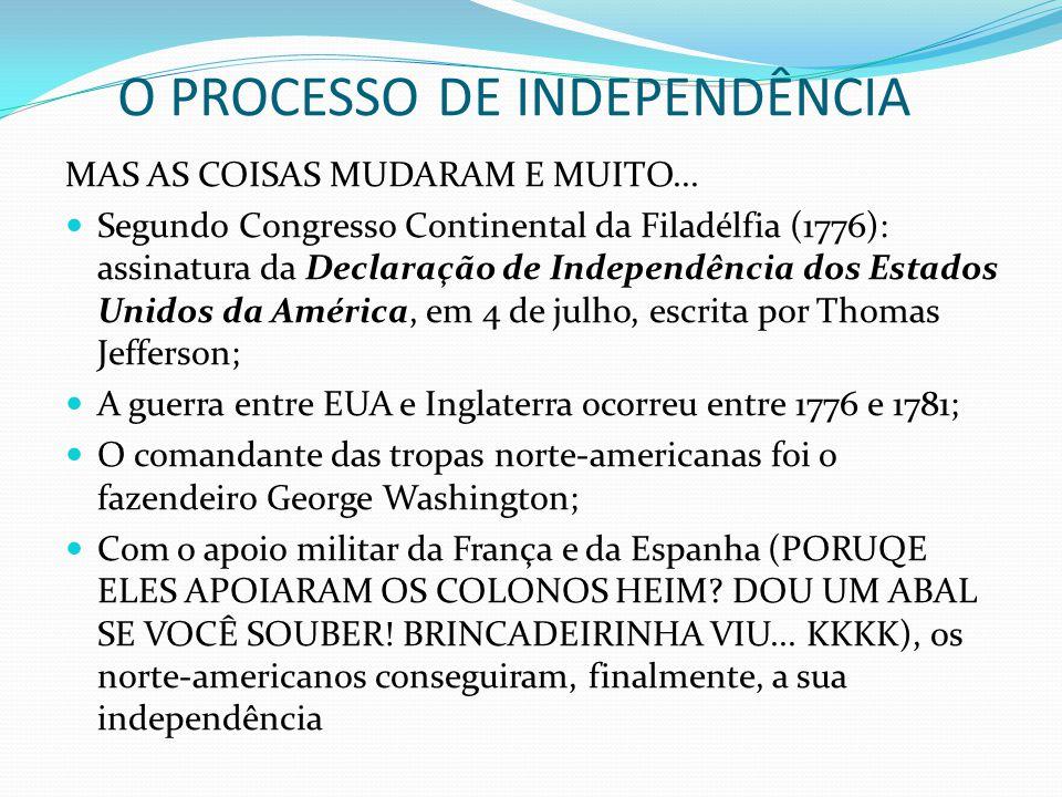 O PROCESSO DE INDEPENDÊNCIA MAS AS COISAS MUDARAM E MUITO... Segundo Congresso Continental da Filadélfia (1776): assinatura da Declaração de Independê