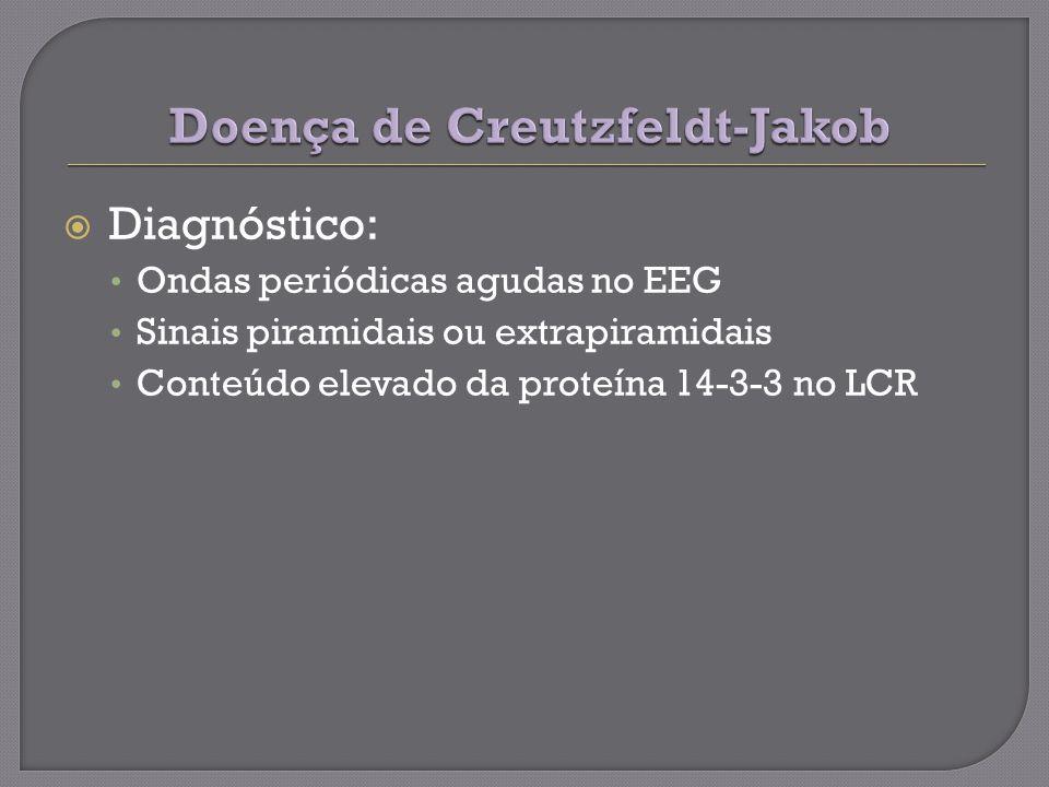 Diagnóstico: Ondas periódicas agudas no EEG Sinais piramidais ou extrapiramidais Conteúdo elevado da proteína 14-3-3 no LCR