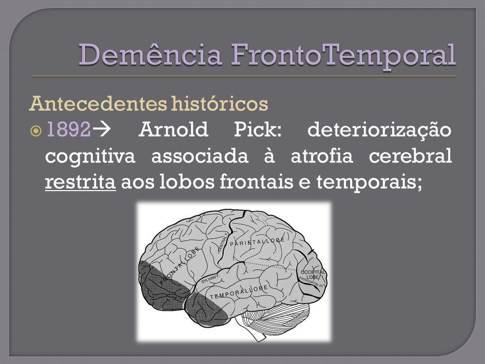 Antecedentes históricos 1892 Arnold Pick: deteriorização cognitiva associada à atrofia cerebral restrita aos lobos frontais e temporais;