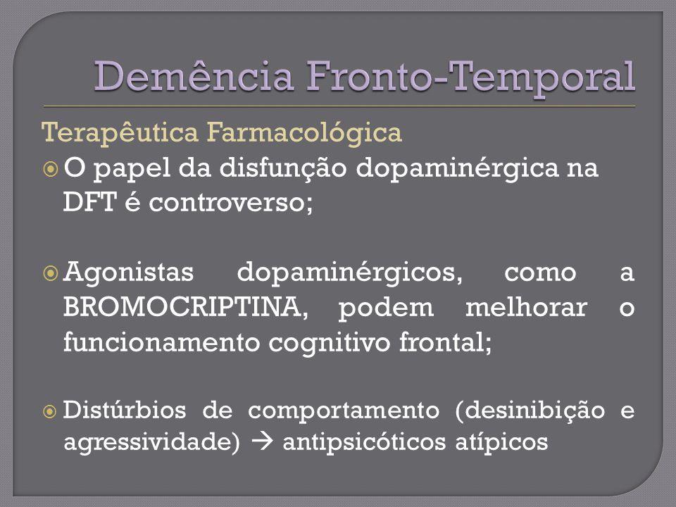 Terapêutica Farmacológica O papel da disfunção dopaminérgica na DFT é controverso; Agonistas dopaminérgicos, como a BROMOCRIPTINA, podem melhorar o funcionamento cognitivo frontal; Distúrbios de comportamento (desinibição e agressividade) antipsicóticos atípicos
