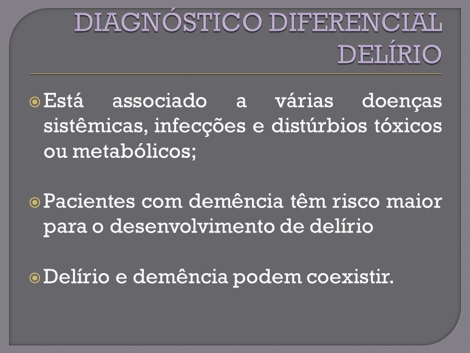Está associado a várias doenças sistêmicas, infecções e distúrbios tóxicos ou metabólicos; Pacientes com demência têm risco maior para o desenvolvimento de delírio Delírio e demência podem coexistir.